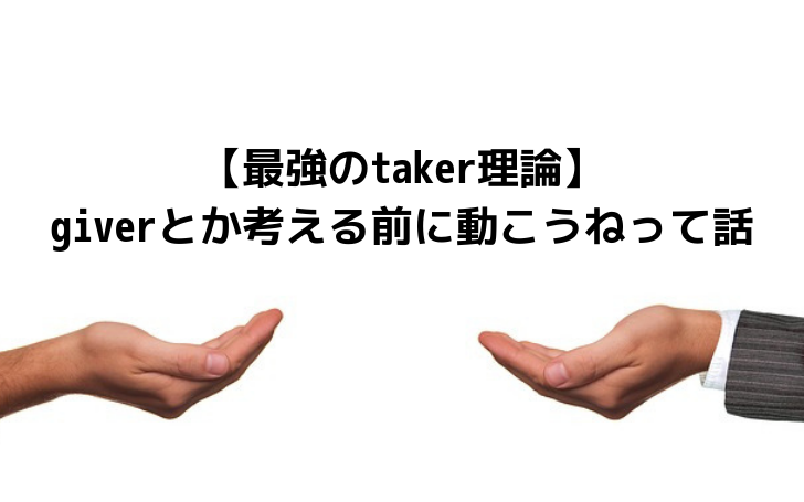 【最強のtaker理論】giverとか考えずにまず動こうねって話
