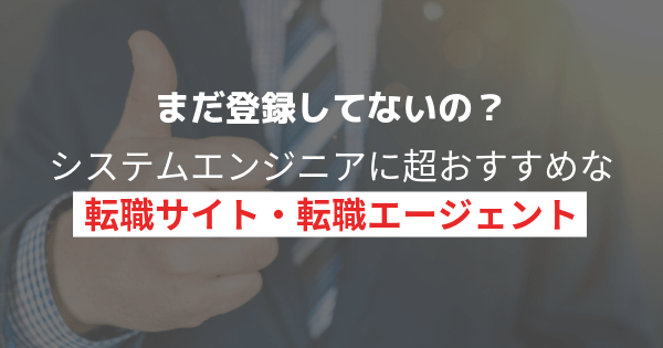 【超厳選】システムエンジニアにおすすめの転職サイト、エージェント【まだ登録してないの?】