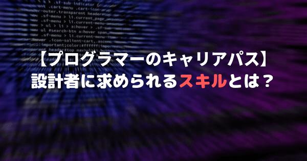 【プログラマーのキャリアパス】設計者に求められるスキルとは?【プログラミングの知識だけではダメ!】
