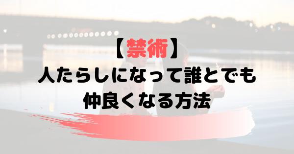 【人たらしになる方法】誰とでも仲良くなる禁術的な戦術12選!!